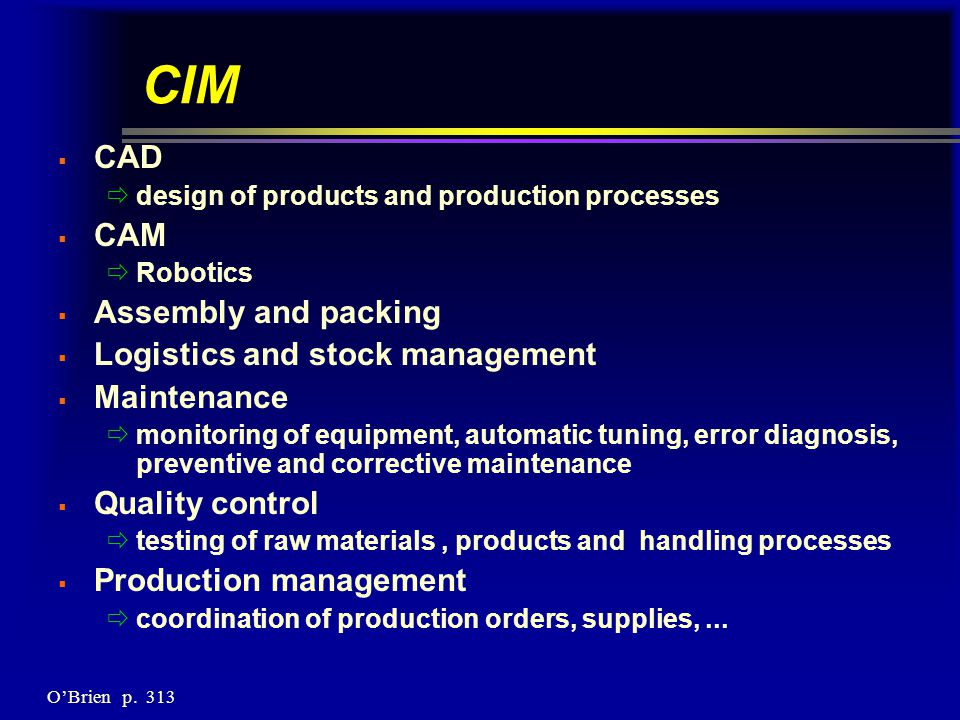 CIM  CAD  design of products and production processes  CAM  Robotics  Assembly and packing  Logistics and stock management  Maintenance  monitoring of equipment, automatic tuning, error diagnosis, preventive and corrective maintenance  Quality control  testing of raw materials, products and handling processes  Production management  coordination of production orders, supplies,...
