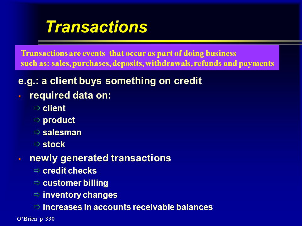 Transactions e.g.: a client buys something on credit  required data on:  client  product  salesman  stock  newly generated transactions  credit checks  customer billing  inventory changes  increases in accounts receivable balances Transactions are events that occur as part of doing business such as: sales, purchases, deposits, withdrawals, refunds and payments O'Brien p 330