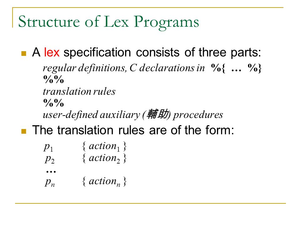 Structure of Lex Programs A lex specification consists of three parts: regular definitions, C declarations in %{ … %} % translation rules % user-defined auxiliary ( 輔助 ) procedures The translation rules are of the form: p 1 { action 1 } p 2 { action 2 } … p n { action n }