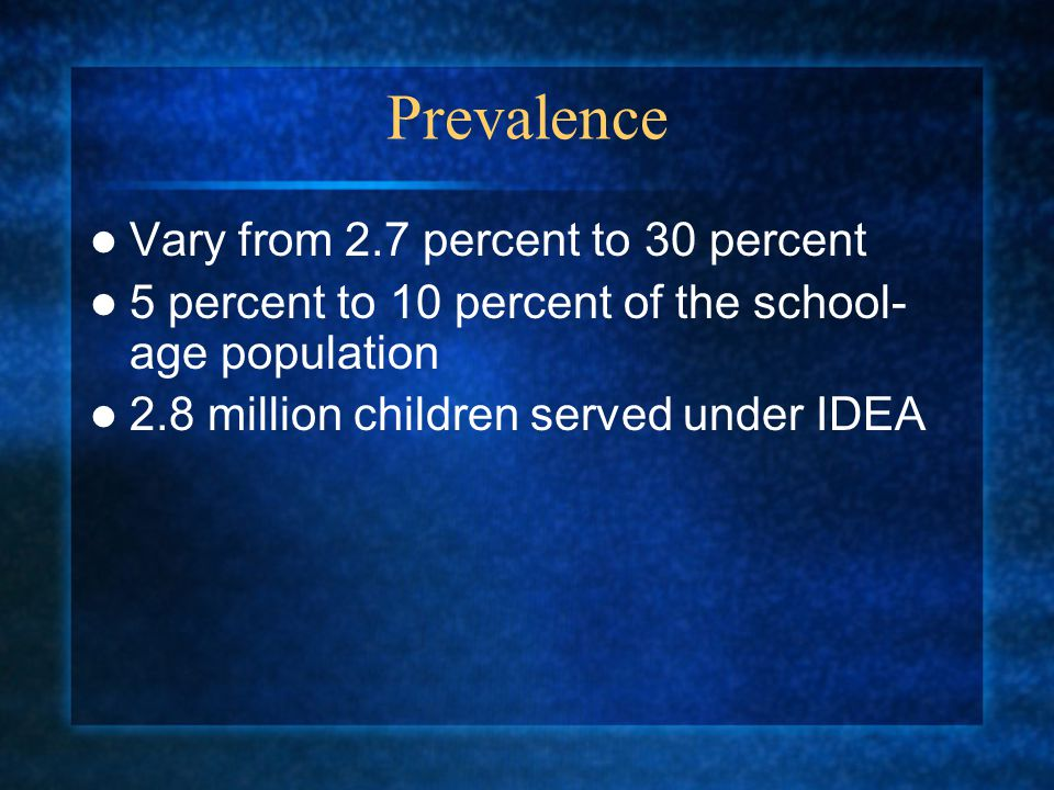 Prevalence Vary from 2.7 percent to 30 percent 5 percent to 10 percent of the school- age population 2.8 million children served under IDEA