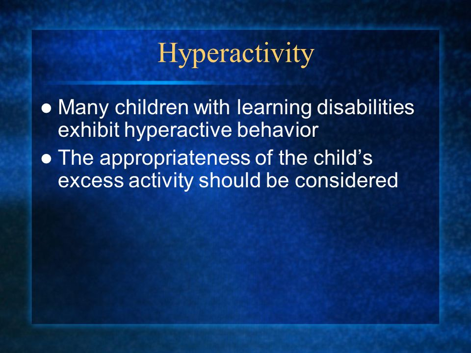Hyperactivity Many children with learning disabilities exhibit hyperactive behavior The appropriateness of the child's excess activity should be considered