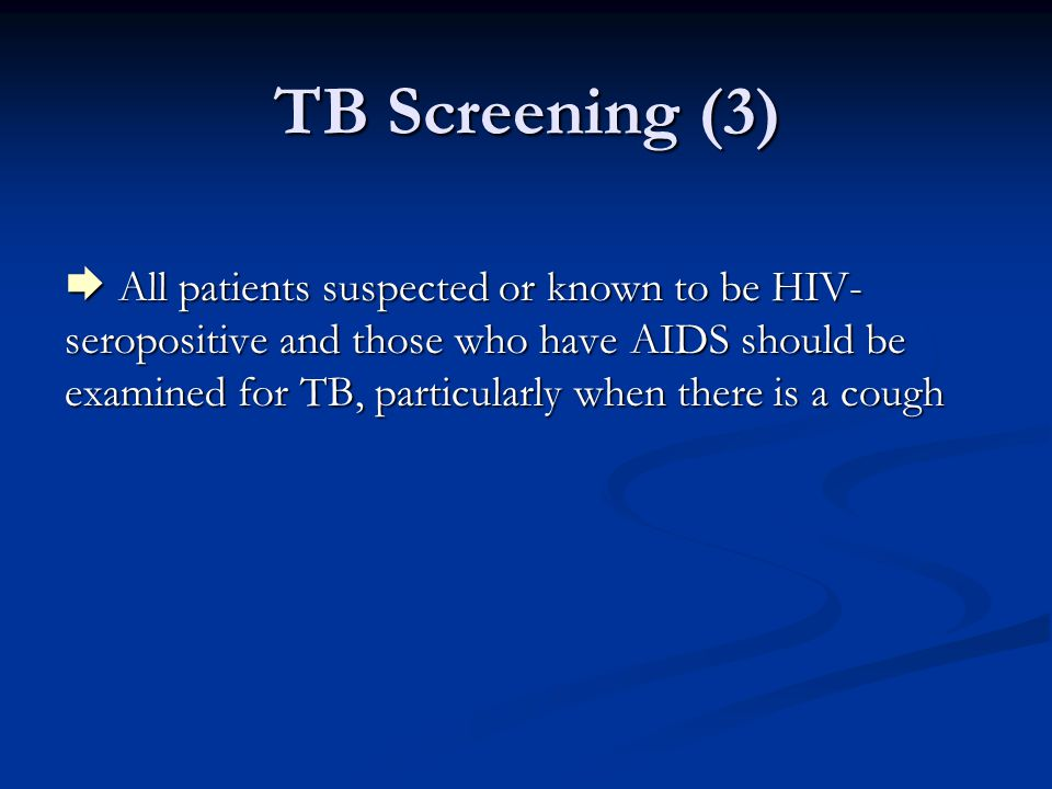 TB Screening (3)  All patients suspected or known to be HIV- seropositive and those who have AIDS should be examined for TB, particularly when there is a cough