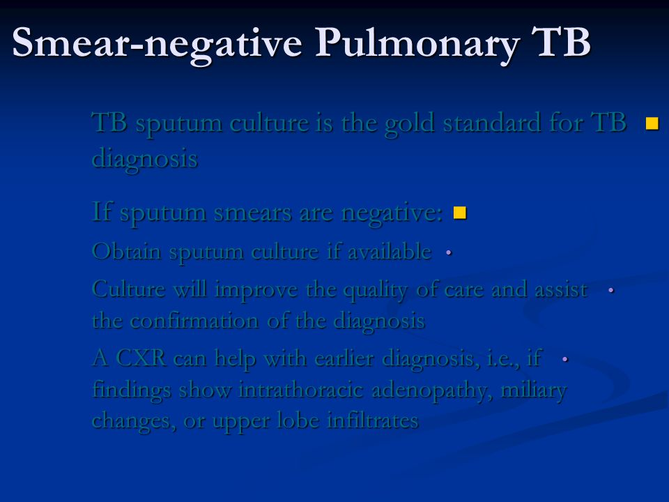 Smear-negative Pulmonary TB TB sputum culture is the gold standard for TB diagnosis TB sputum culture is the gold standard for TB diagnosis If sputum smears are negative: If sputum smears are negative: Obtain sputum culture if available Obtain sputum culture if available Culture will improve the quality of care and assist the confirmation of the diagnosis Culture will improve the quality of care and assist the confirmation of the diagnosis A CXR can help with earlier diagnosis, i.e., if findings show intrathoracic adenopathy, miliary changes, or upper lobe infiltrates A CXR can help with earlier diagnosis, i.e., if findings show intrathoracic adenopathy, miliary changes, or upper lobe infiltrates