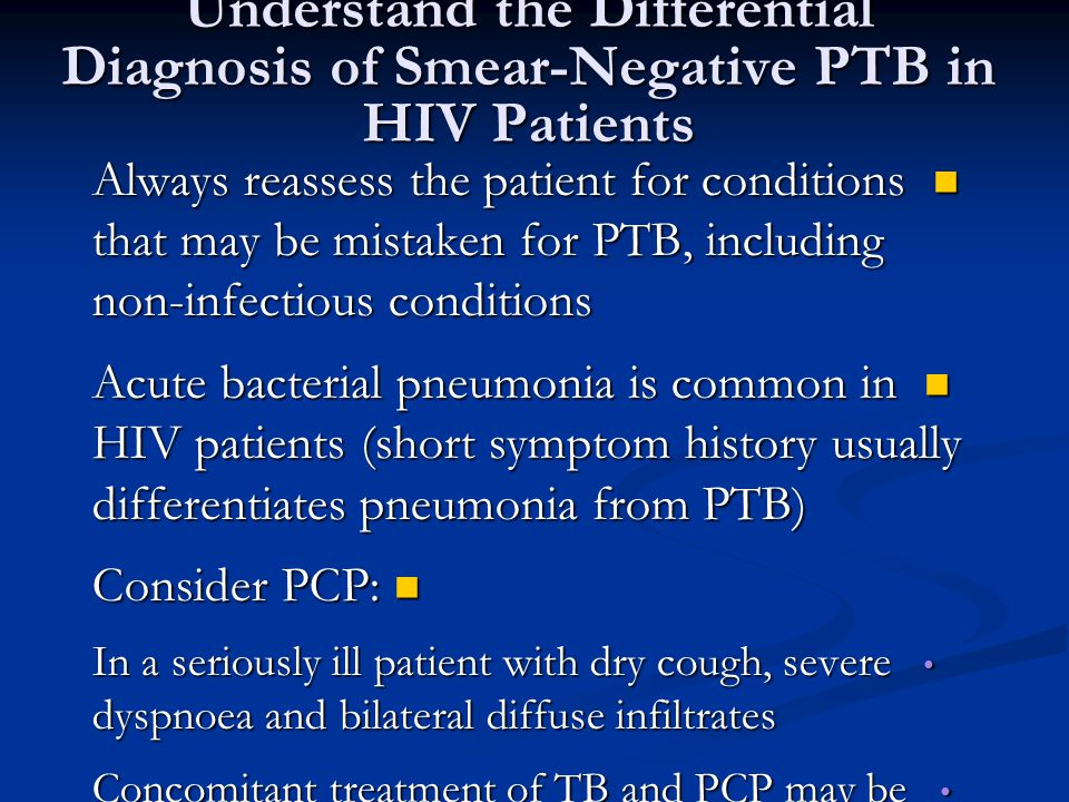 Understand the Differential Diagnosis of Smear-Negative PTB in HIV Patients Always reassess the patient for conditions that may be mistaken for PTB, including non-infectious conditions Always reassess the patient for conditions that may be mistaken for PTB, including non-infectious conditions Acute bacterial pneumonia is common in HIV patients (short symptom history usually differentiates pneumonia from PTB) Acute bacterial pneumonia is common in HIV patients (short symptom history usually differentiates pneumonia from PTB) Consider PCP: Consider PCP: In a seriously ill patient with dry cough, severe dyspnoea and bilateral diffuse infiltrates In a seriously ill patient with dry cough, severe dyspnoea and bilateral diffuse infiltrates Concomitant treatment of TB and PCP may be lifesaving Concomitant treatment of TB and PCP may be lifesaving PCP almost never produces a pleural effusion PCP almost never produces a pleural effusion