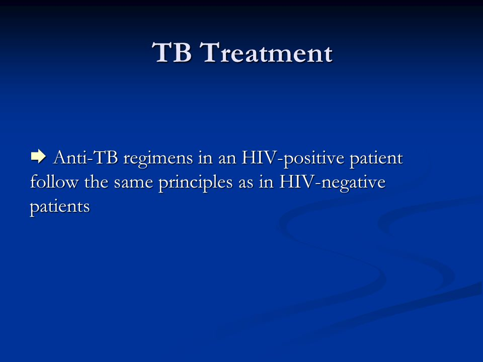 TB Treatment  Anti-TB regimens in an HIV-positive patient follow the same principles as in HIV-negative patients