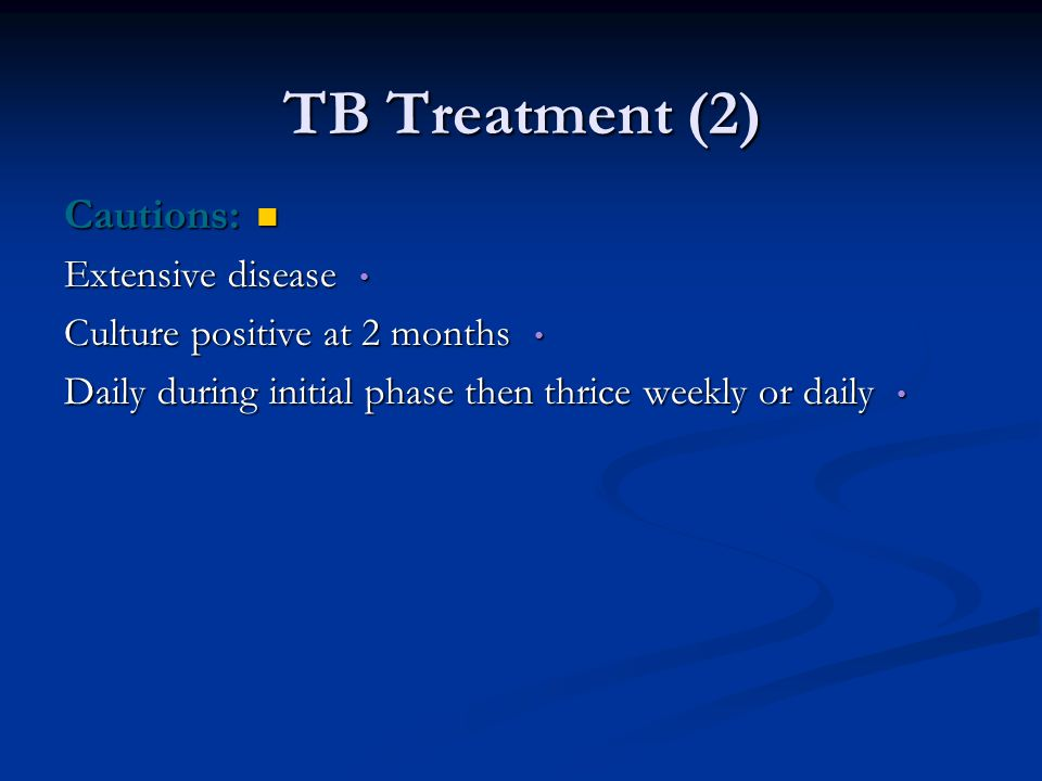 TB Treatment (2) Cautions: Cautions: Extensive disease Extensive disease Culture positive at 2 months Culture positive at 2 months Daily during initial phase then thrice weekly or daily Daily during initial phase then thrice weekly or daily