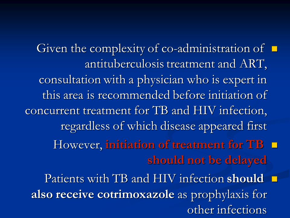 Given the complexity of co-administration of antituberculosis treatment and ART, consultation with a physician who is expert in this area is recommended before initiation of concurrent treatment for TB and HIV infection, regardless of which disease appeared first Given the complexity of co-administration of antituberculosis treatment and ART, consultation with a physician who is expert in this area is recommended before initiation of concurrent treatment for TB and HIV infection, regardless of which disease appeared first However, initiation of treatment for TB should not be delayed However, initiation of treatment for TB should not be delayed Patients with TB and HIV infection should also receive cotrimoxazole as prophylaxis for other infections Patients with TB and HIV infection should also receive cotrimoxazole as prophylaxis for other infections