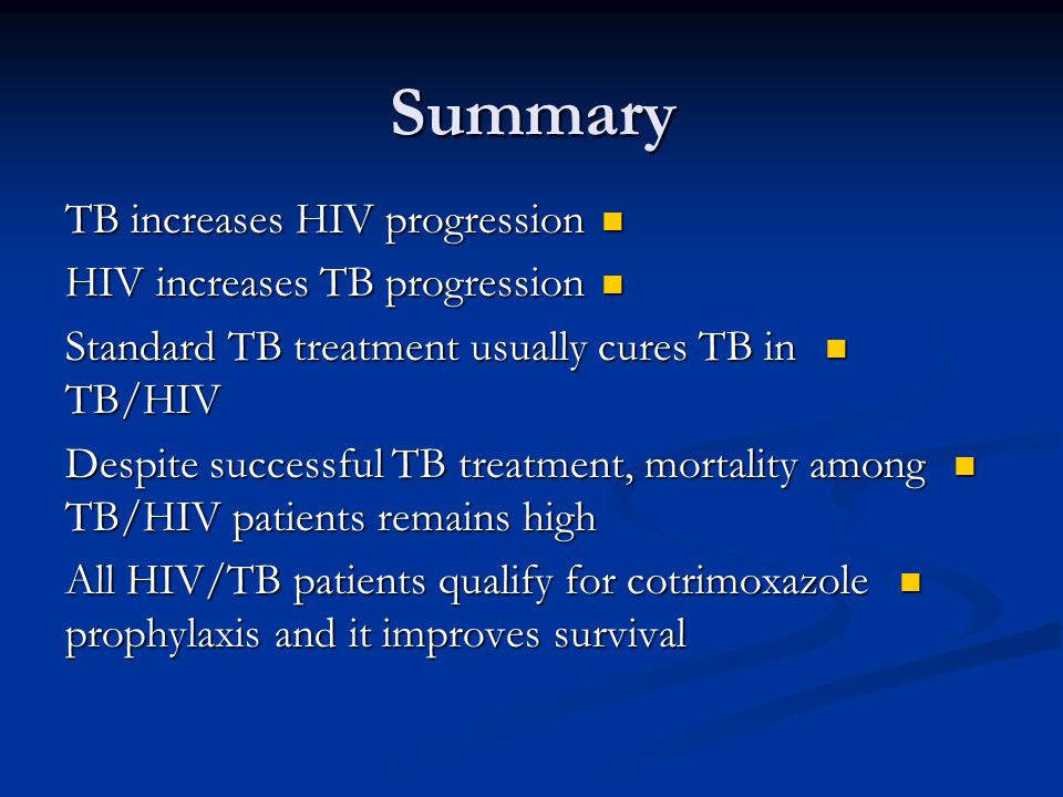 Summary TB increases HIV progression TB increases HIV progression HIV increases TB progression HIV increases TB progression Standard TB treatment usually cures TB in TB/HIV Standard TB treatment usually cures TB in TB/HIV Despite successful TB treatment, mortality among TB/HIV patients remains high Despite successful TB treatment, mortality among TB/HIV patients remains high All HIV/TB patients qualify for cotrimoxazole prophylaxis and it improves survival All HIV/TB patients qualify for cotrimoxazole prophylaxis and it improves survival