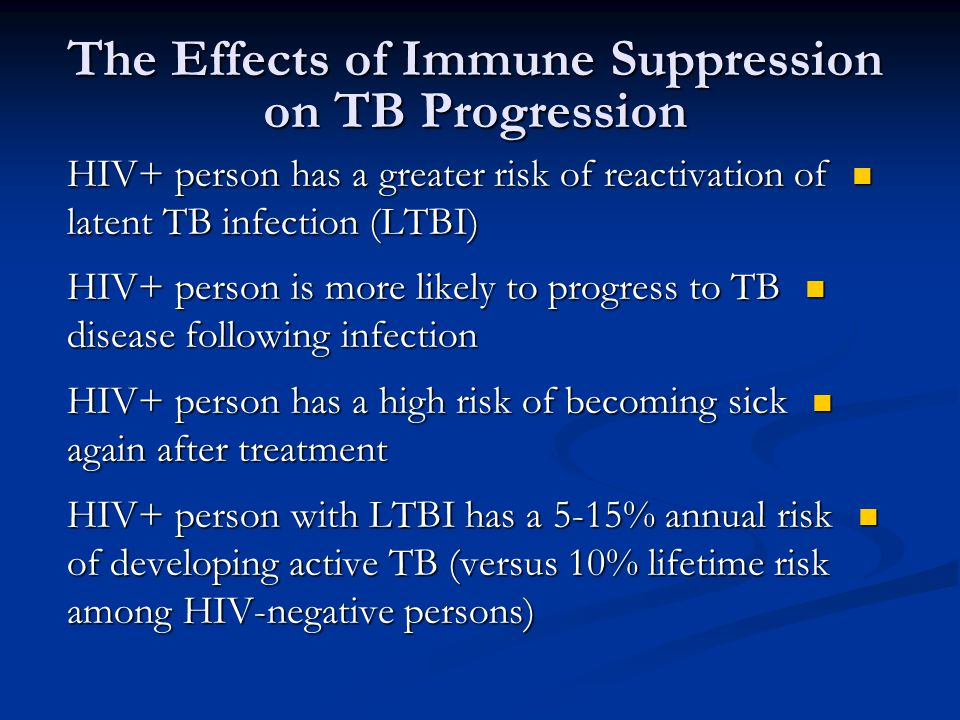 The Effects of Immune Suppression on TB Progression HIV+ person has a greater risk of reactivation of latent TB infection (LTBI) HIV+ person has a greater risk of reactivation of latent TB infection (LTBI) HIV+ person is more likely to progress to TB disease following infection HIV+ person is more likely to progress to TB disease following infection HIV+ person has a high risk of becoming sick again after treatment HIV+ person has a high risk of becoming sick again after treatment HIV+ person with LTBI has a 5-15% annual risk of developing active TB (versus 10% lifetime risk among HIV-negative persons) HIV+ person with LTBI has a 5-15% annual risk of developing active TB (versus 10% lifetime risk among HIV-negative persons)