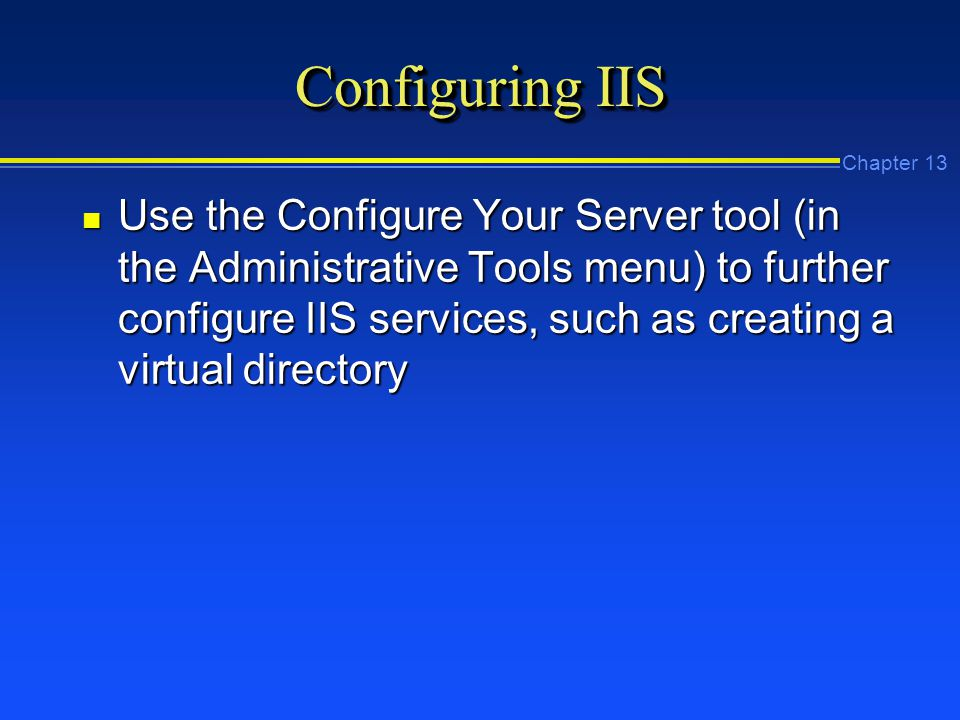 Chapter 13 Configuring IIS n Use the Configure Your Server tool (in the Administrative Tools menu) to further configure IIS services, such as creating a virtual directory