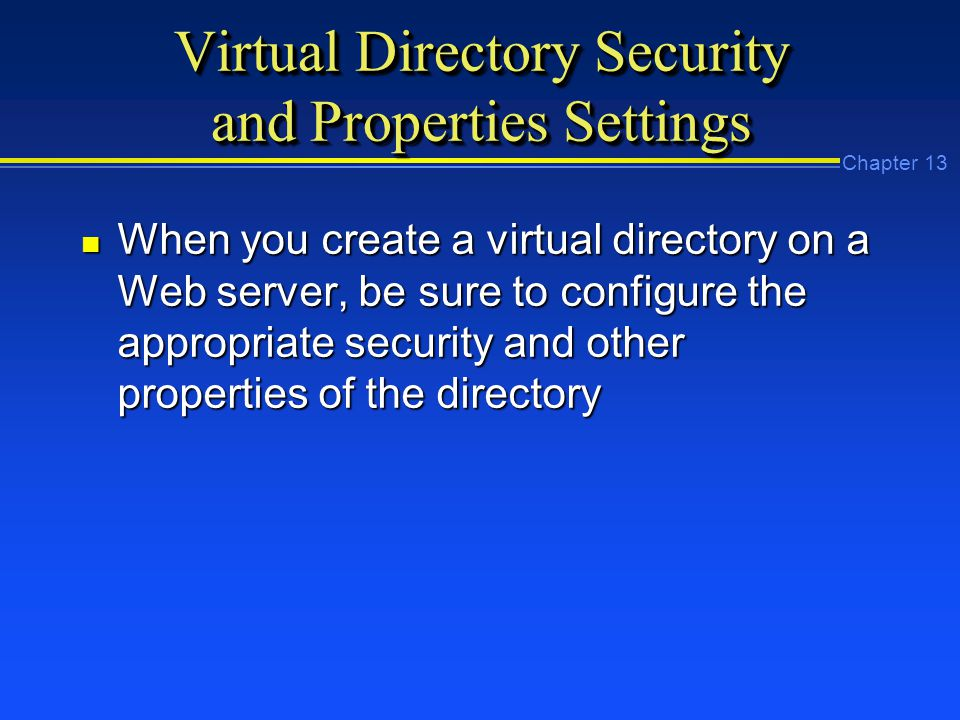 Chapter 13 Virtual Directory Security and Properties Settings n When you create a virtual directory on a Web server, be sure to configure the appropriate security and other properties of the directory