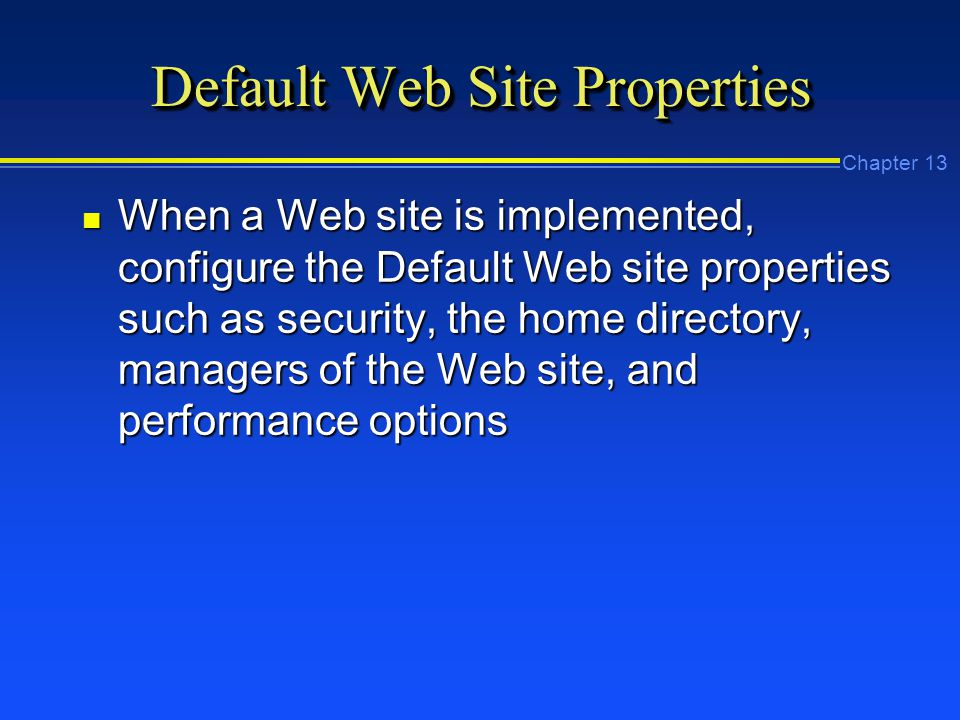 Chapter 13 Default Web Site Properties n When a Web site is implemented, configure the Default Web site properties such as security, the home directory, managers of the Web site, and performance options