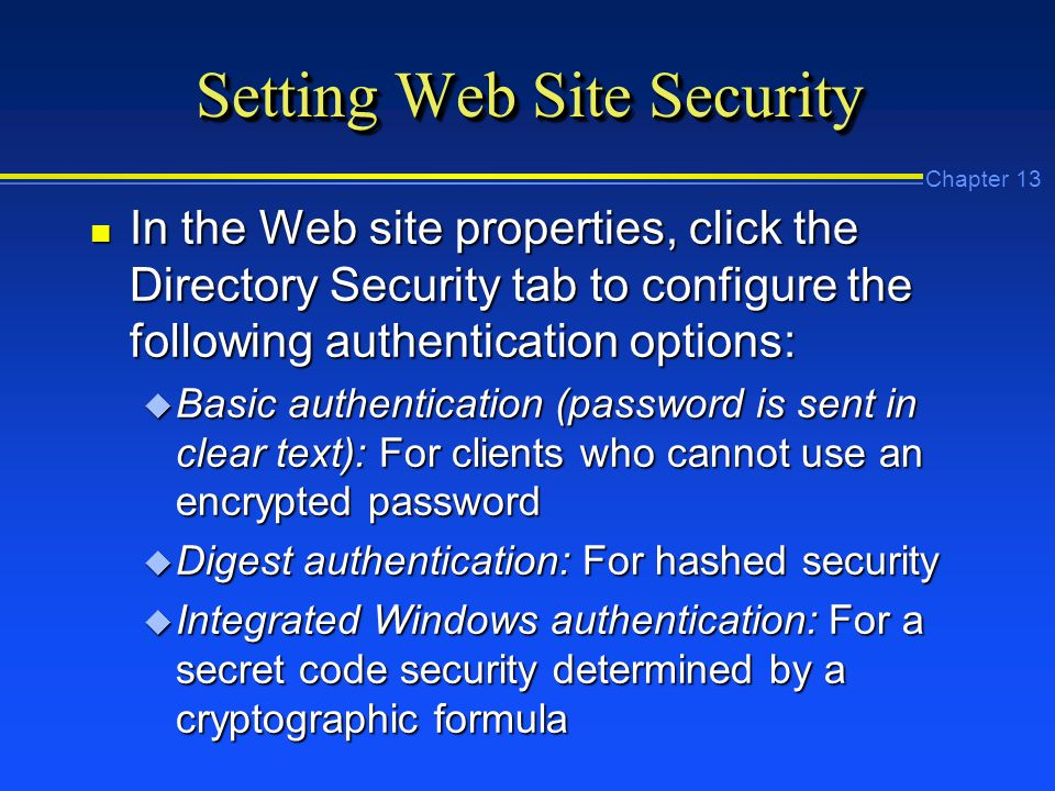 Chapter 13 Setting Web Site Security n In the Web site properties, click the Directory Security tab to configure the following authentication options: u Basic authentication (password is sent in clear text): For clients who cannot use an encrypted password u Digest authentication: For hashed security u Integrated Windows authentication: For a secret code security determined by a cryptographic formula