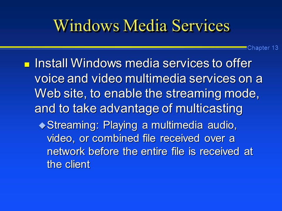 Chapter 13 Windows Media Services n Install Windows media services to offer voice and video multimedia services on a Web site, to enable the streaming mode, and to take advantage of multicasting u Streaming: Playing a multimedia audio, video, or combined file received over a network before the entire file is received at the client
