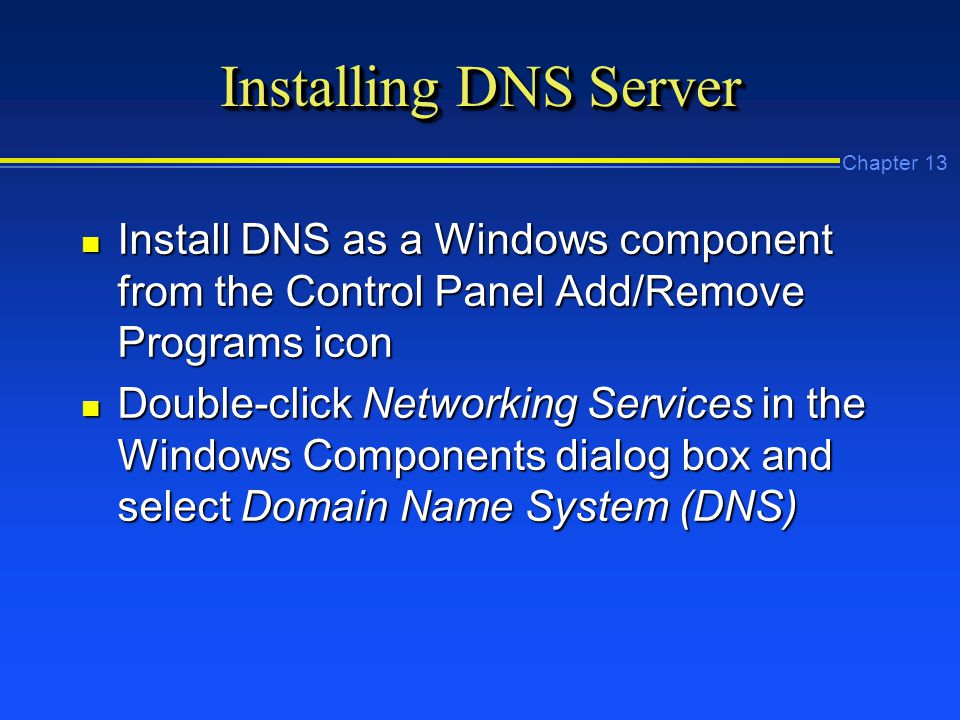 Chapter 13 Installing DNS Server n Install DNS as a Windows component from the Control Panel Add/Remove Programs icon n Double-click Networking Services in the Windows Components dialog box and select Domain Name System (DNS)