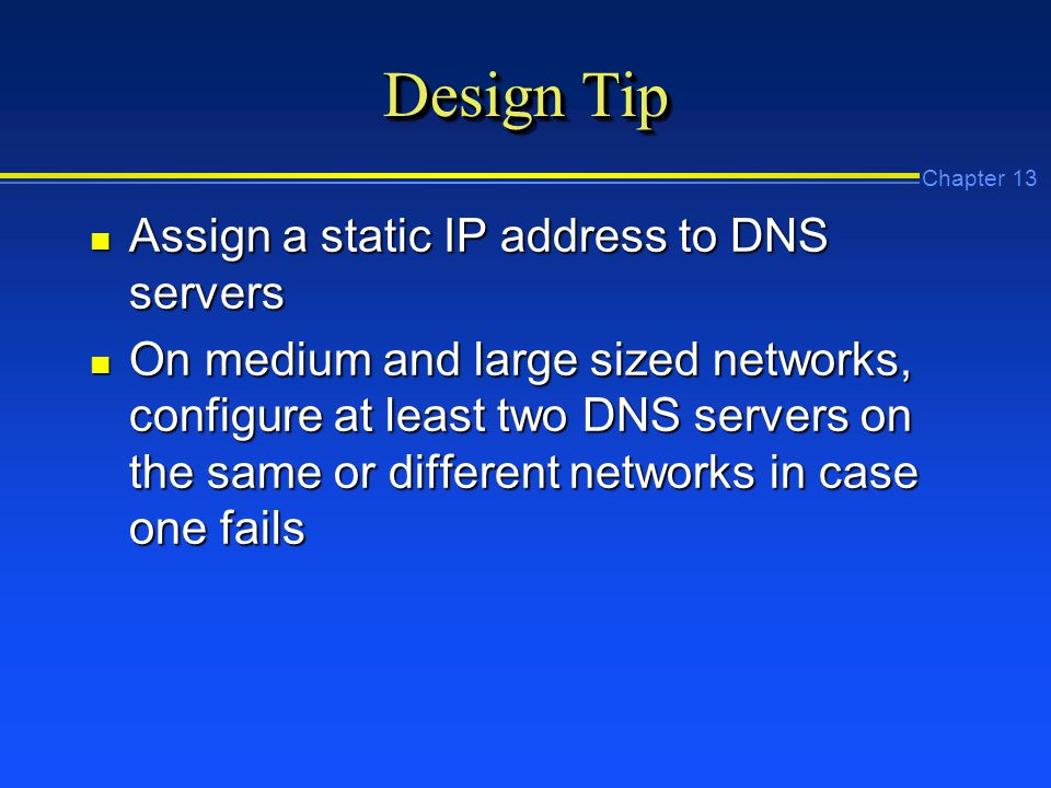 Chapter 13 Design Tip n Assign a static IP address to DNS servers n On medium and large sized networks, configure at least two DNS servers on the same or different networks in case one fails