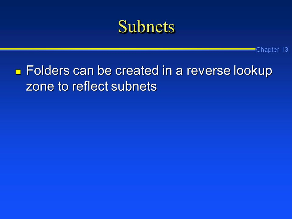 Chapter 13 SubnetsSubnets n Folders can be created in a reverse lookup zone to reflect subnets