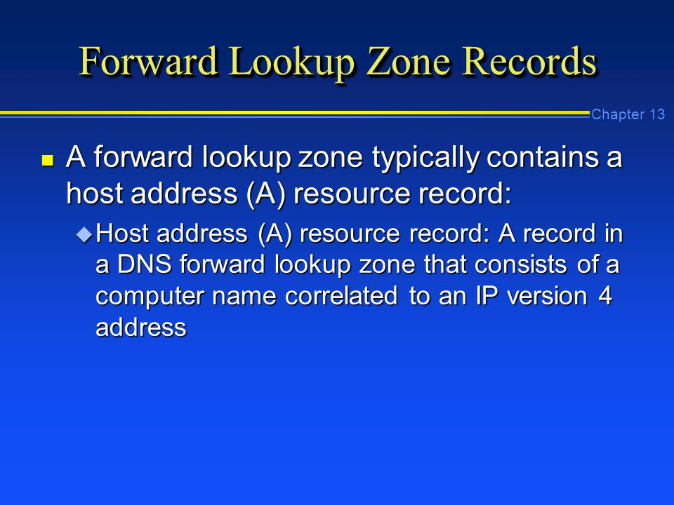 Chapter 13 Forward Lookup Zone Records n A forward lookup zone typically contains a host address (A) resource record: u Host address (A) resource record: A record in a DNS forward lookup zone that consists of a computer name correlated to an IP version 4 address
