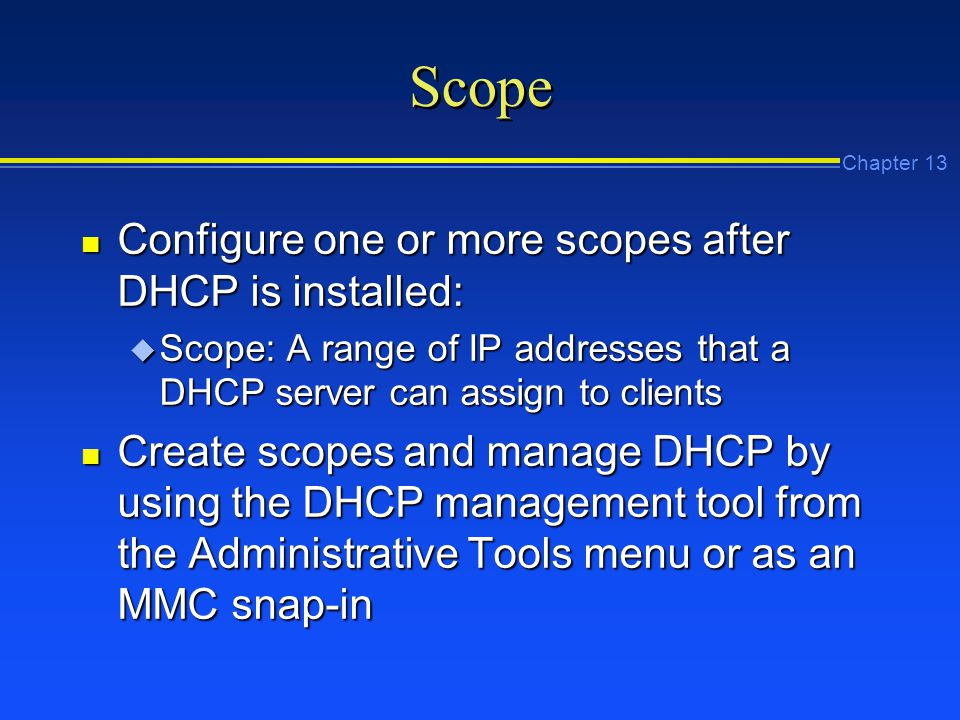 Chapter 13 Scope n Configure one or more scopes after DHCP is installed: u Scope: A range of IP addresses that a DHCP server can assign to clients n Create scopes and manage DHCP by using the DHCP management tool from the Administrative Tools menu or as an MMC snap-in