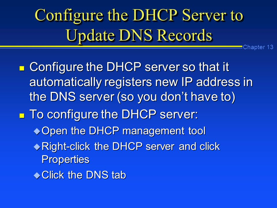 Chapter 13 Configure the DHCP Server to Update DNS Records n Configure the DHCP server so that it automatically registers new IP address in the DNS server (so you don't have to) n To configure the DHCP server: u Open the DHCP management tool u Right-click the DHCP server and click Properties u Click the DNS tab