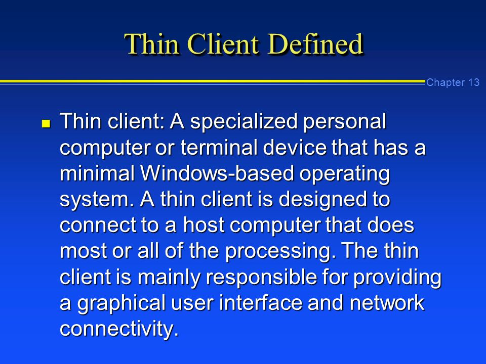 Chapter 13 Thin Client Defined n Thin client: A specialized personal computer or terminal device that has a minimal Windows-based operating system.