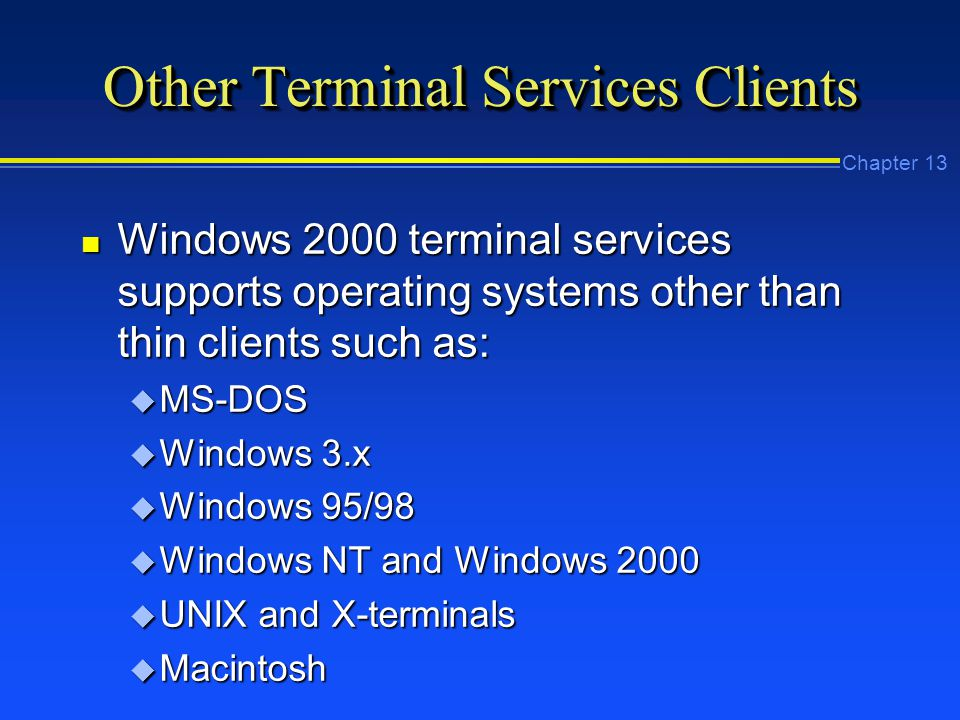 Chapter 13 Other Terminal Services Clients n Windows 2000 terminal services supports operating systems other than thin clients such as: u MS-DOS u Windows 3.x u Windows 95/98 u Windows NT and Windows 2000 u UNIX and X-terminals u Macintosh