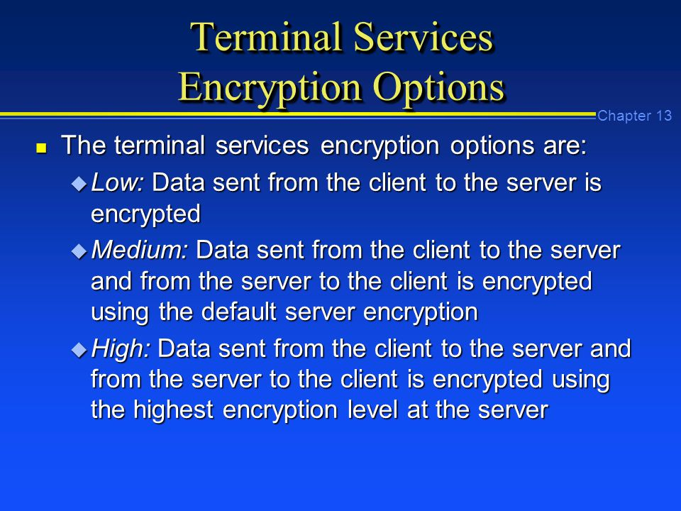 Chapter 13 Terminal Services Encryption Options n The terminal services encryption options are: u Low: Data sent from the client to the server is encrypted u Medium: Data sent from the client to the server and from the server to the client is encrypted using the default server encryption u High: Data sent from the client to the server and from the server to the client is encrypted using the highest encryption level at the server