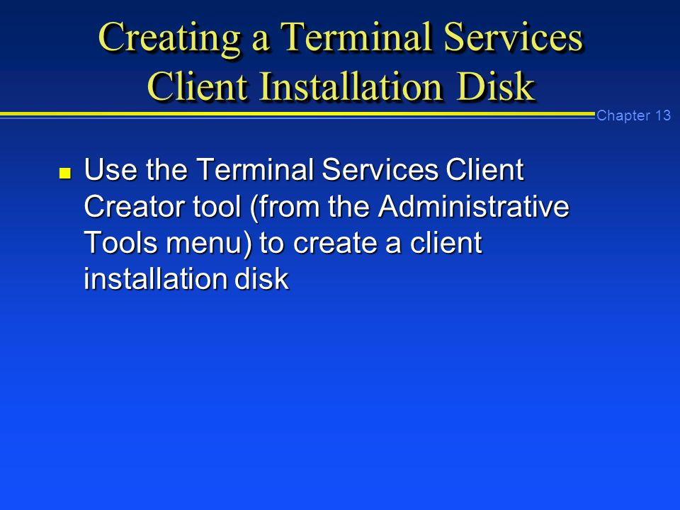 Chapter 13 Creating a Terminal Services Client Installation Disk n Use the Terminal Services Client Creator tool (from the Administrative Tools menu) to create a client installation disk