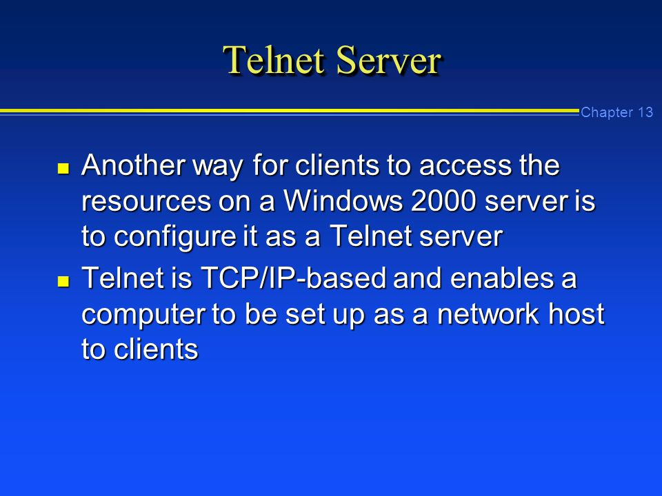 Chapter 13 Telnet Server n Another way for clients to access the resources on a Windows 2000 server is to configure it as a Telnet server n Telnet is TCP/IP-based and enables a computer to be set up as a network host to clients