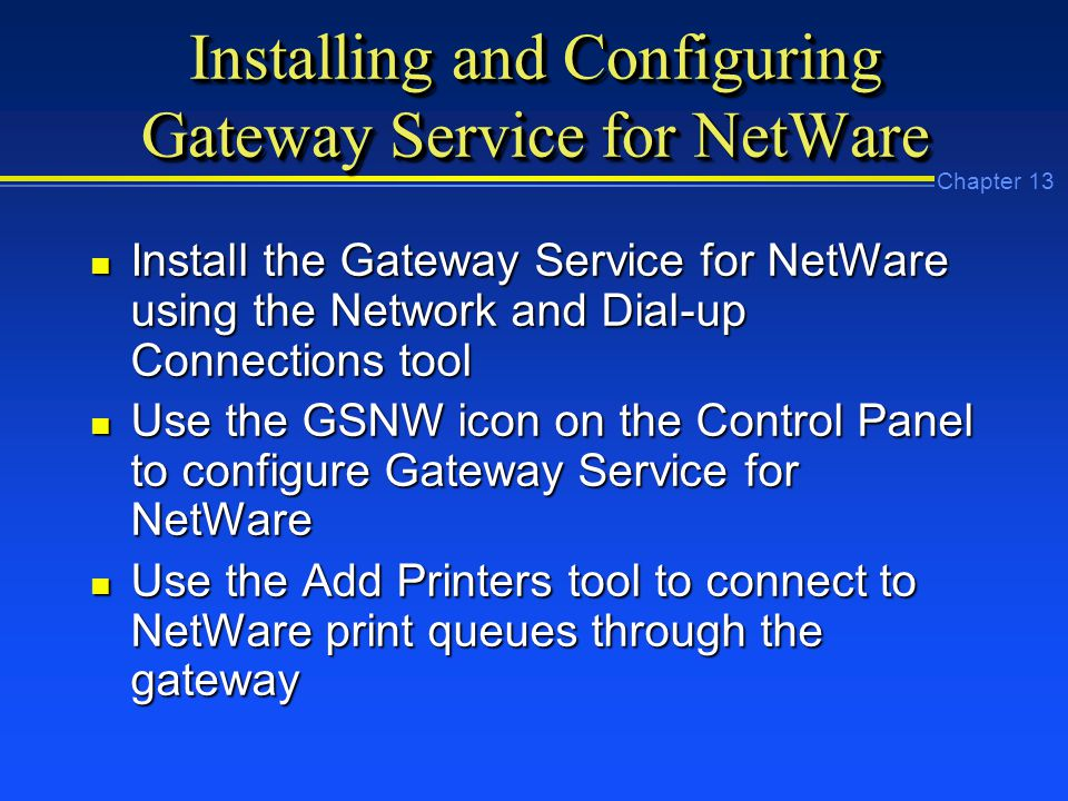 Chapter 13 Installing and Configuring Gateway Service for NetWare n Install the Gateway Service for NetWare using the Network and Dial-up Connections tool n Use the GSNW icon on the Control Panel to configure Gateway Service for NetWare n Use the Add Printers tool to connect to NetWare print queues through the gateway