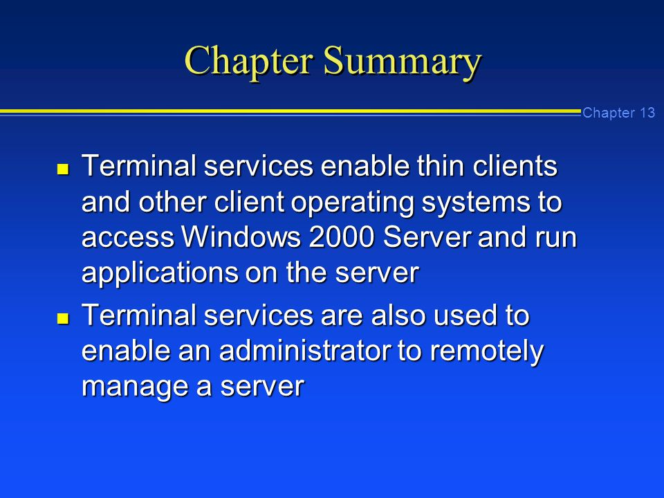 Chapter 13 Chapter Summary n Terminal services enable thin clients and other client operating systems to access Windows 2000 Server and run applications on the server n Terminal services are also used to enable an administrator to remotely manage a server