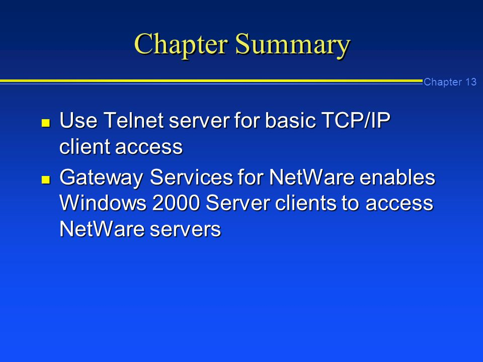 Chapter 13 Chapter Summary n Use Telnet server for basic TCP/IP client access n Gateway Services for NetWare enables Windows 2000 Server clients to access NetWare servers