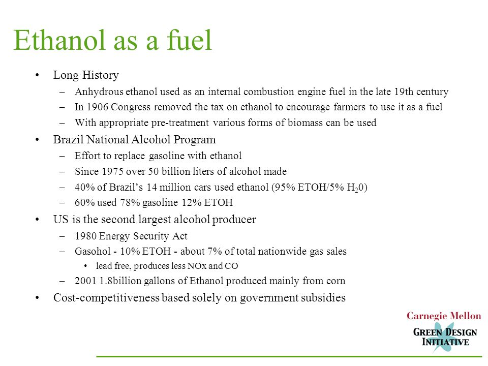 Ethanol as a fuel Long History –Anhydrous ethanol used as an internal combustion engine fuel in the late 19th century –In 1906 Congress removed the tax on ethanol to encourage farmers to use it as a fuel –With appropriate pre-treatment various forms of biomass can be used Brazil National Alcohol Program –Effort to replace gasoline with ethanol –Since 1975 over 50 billion liters of alcohol made –40% of Brazil's 14 million cars used ethanol (95% ETOH/5% H 2 0) –60% used 78% gasoline 12% ETOH US is the second largest alcohol producer –1980 Energy Security Act –Gasohol - 10% ETOH - about 7% of total nationwide gas sales lead free, produces less NOx and CO – billion gallons of Ethanol produced mainly from corn Cost-competitiveness based solely on government subsidies