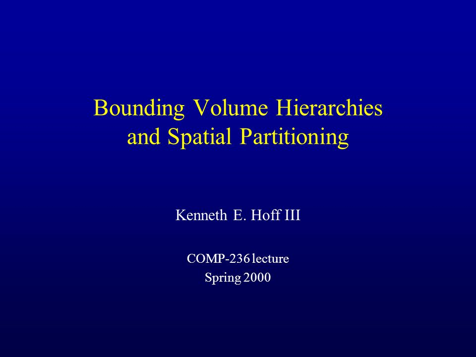 Bounding Volume Hierarchies and Spatial Partitioning Kenneth