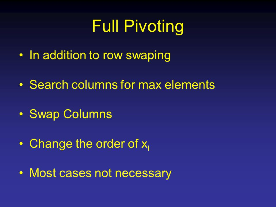 Full Pivoting In addition to row swaping Search columns for max elements Swap Columns Change the order of x i Most cases not necessary