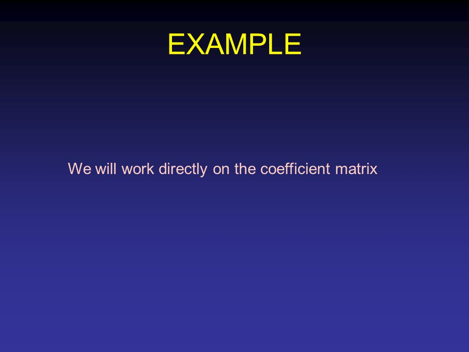EXAMPLE We will work directly on the coefficient matrix