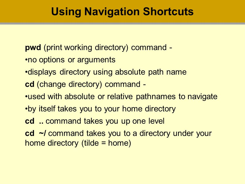 Using Navigation Shortcuts pwd (print working directory) command - no options or arguments displays directory using absolute path name cd (change directory) command - used with absolute or relative pathnames to navigate by itself takes you to your home directory cd..