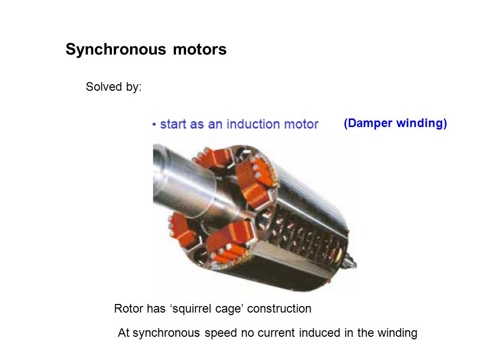 Synchronous motors Solved by: 2 Rotor has 'squirrel cage' construction At synchronous speed no current induced in the winding (Damper winding)