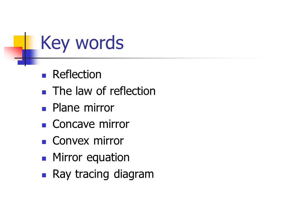 Key words Reflection The law of reflection Plane mirror Concave mirror Convex mirror Mirror equation Ray tracing diagram