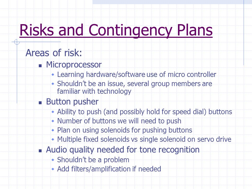 Risks and Contingency Plans Areas of risk: Microprocessor  Learning hardware/software use of micro controller  Shouldn't be an issue, several group members are familiar with technology Button pusher  Ability to push (and possibly hold for speed dial) buttons  Number of buttons we will need to push  Plan on using solenoids for pushing buttons  Multiple fixed solenoids vs single solenoid on servo drive Audio quality needed for tone recognition  Shouldn't be a problem  Add filters/amplification if needed
