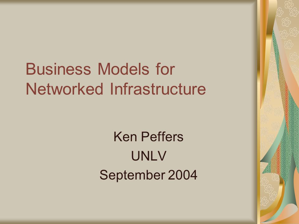 Business Models for Networked Infrastructure Ken Peffers UNLV September 2004