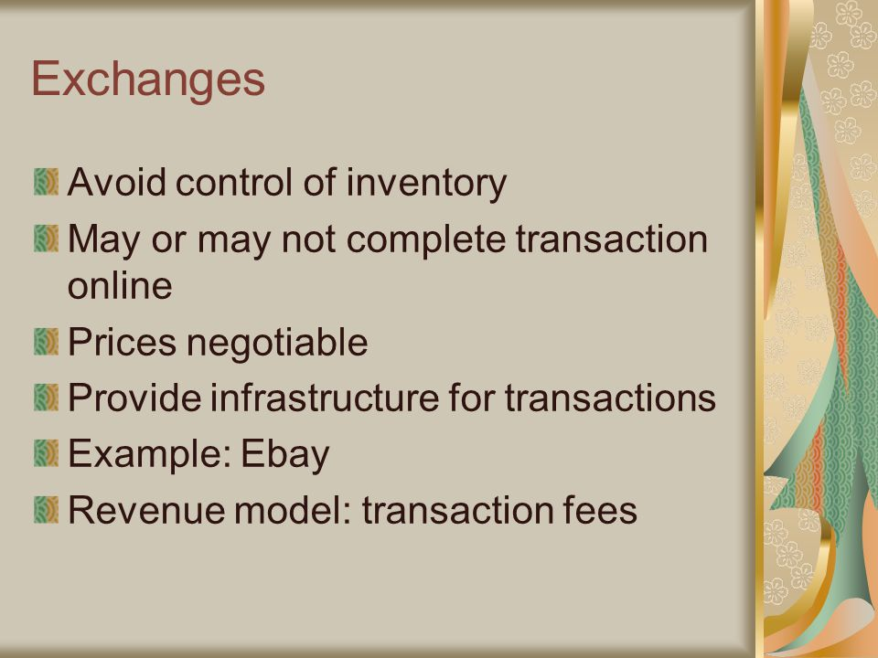 Exchanges Avoid control of inventory May or may not complete transaction online Prices negotiable Provide infrastructure for transactions Example: Ebay Revenue model: transaction fees