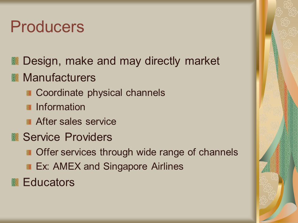 Producers Design, make and may directly market Manufacturers Coordinate physical channels Information After sales service Service Providers Offer services through wide range of channels Ex: AMEX and Singapore Airlines Educators