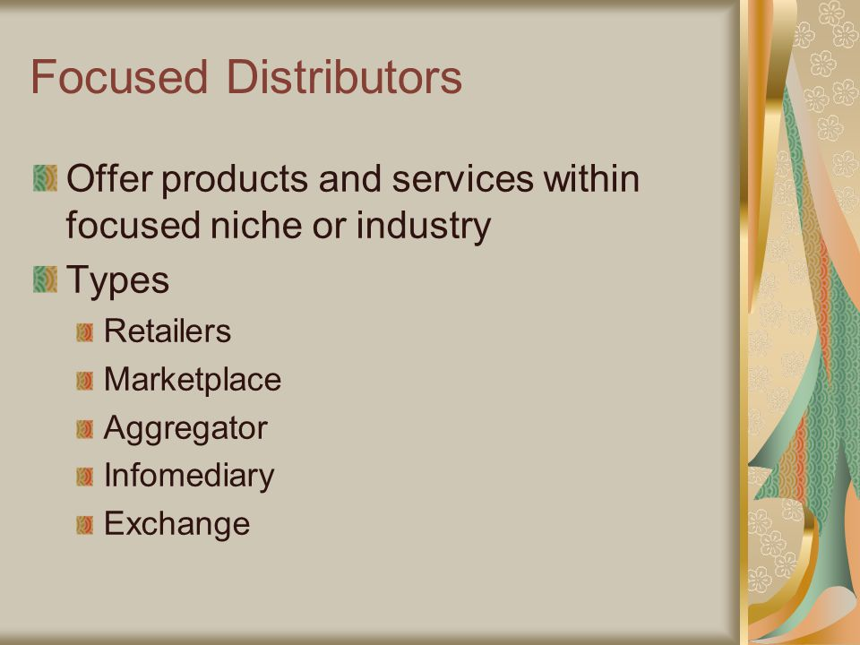 Focused Distributors Offer products and services within focused niche or industry Types Retailers Marketplace Aggregator Infomediary Exchange