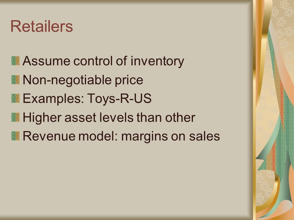 Retailers Assume control of inventory Non-negotiable price Examples: Toys-R-US Higher asset levels than other Revenue model: margins on sales