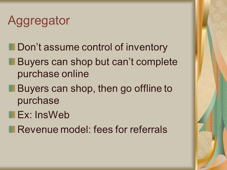Aggregator Don't assume control of inventory Buyers can shop but can't complete purchase online Buyers can shop, then go offline to purchase Ex: InsWeb Revenue model: fees for referrals