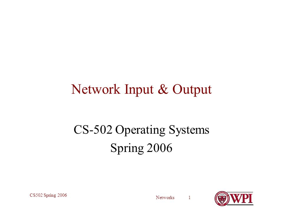 Networks 1 CS502 Spring 2006 Network Input & Output CS-502 Operating Systems Spring 2006