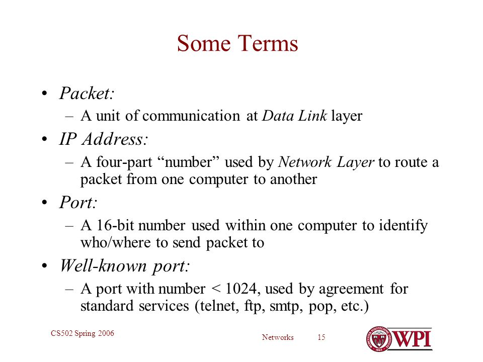 Networks 15 CS502 Spring 2006 Some Terms Packet: –A unit of communication at Data Link layer IP Address: –A four-part number used by Network Layer to route a packet from one computer to another Port: –A 16-bit number used within one computer to identify who/where to send packet to Well-known port: –A port with number < 1024, used by agreement for standard services (telnet, ftp, smtp, pop, etc.)
