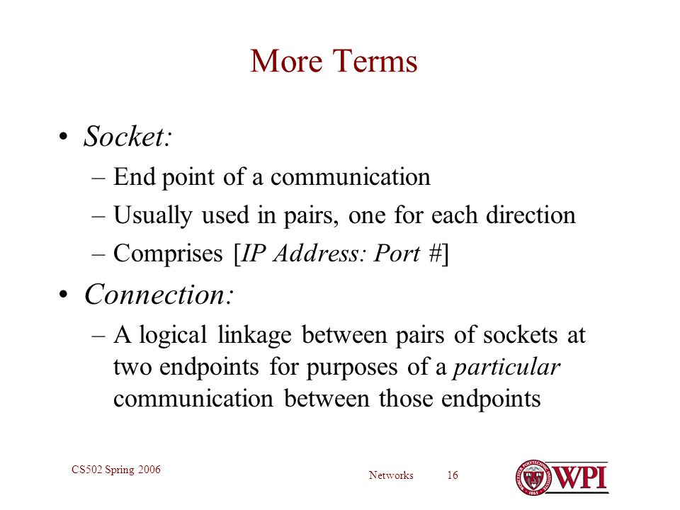 Networks 16 CS502 Spring 2006 More Terms Socket: –End point of a communication –Usually used in pairs, one for each direction –Comprises [IP Address: Port #] Connection: –A logical linkage between pairs of sockets at two endpoints for purposes of a particular communication between those endpoints