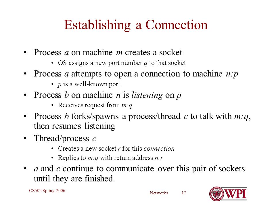 Networks 17 CS502 Spring 2006 Establishing a Connection Process a on machine m creates a socket OS assigns a new port number q to that socket Process a attempts to open a connection to machine n:p p is a well-known port Process b on machine n is listening on p Receives request from m:q Process b forks/spawns a process/thread c to talk with m:q, then resumes listening Thread/process c Creates a new socket r for this connection Replies to m:q with return address n:r a and c continue to communicate over this pair of sockets until they are finished.